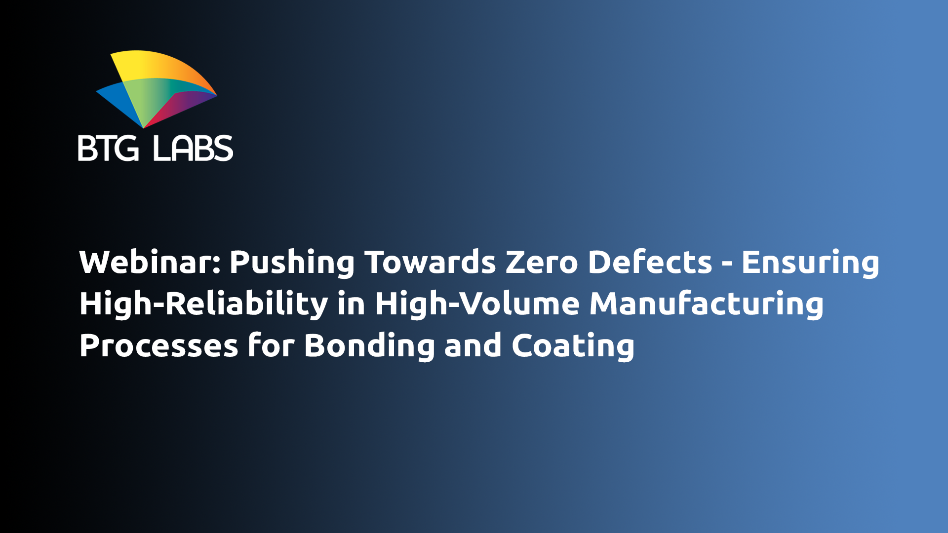 pushing-towards-zero-defects-ensuring-high-reliability-in-high-volume-manufacturing-processes-for-bonding-and-coating-webinar